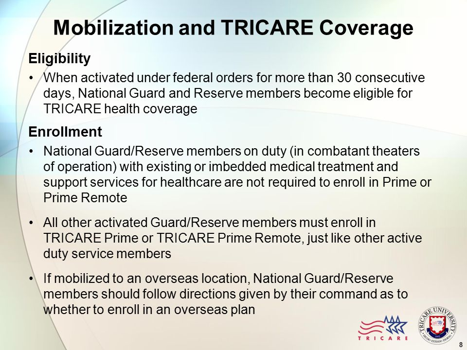 Mobilization and TRICARE Coverage Eligibility When activated under federal orders for more than 30 consecutive days, National Guard and Reserve members become eligible for TRICARE health coverage Enrollment National Guard/Reserve members on duty (in combatant theaters of operation) with existing or imbedded medical treatment and support services for healthcare are not required to enroll in Prime or Prime Remote All other activated Guard/Reserve members must enroll in TRICARE Prime or TRICARE Prime Remote, just like other active duty service members If mobilized to an overseas location, National Guard/Reserve members should follow directions given by their command as to whether to enroll in an overseas plan 8