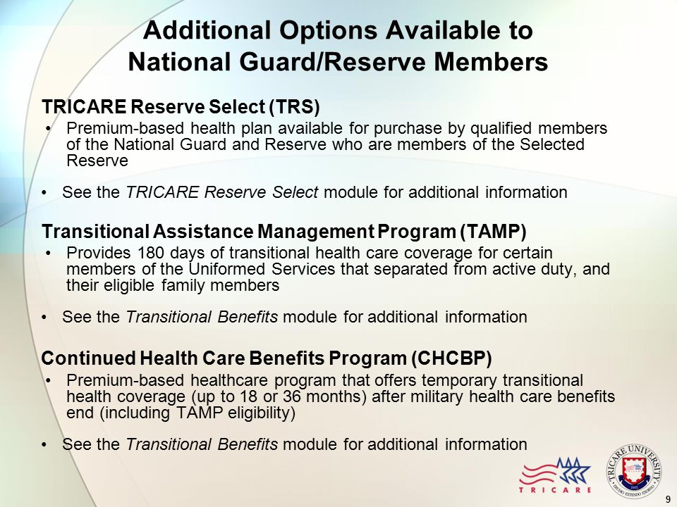 Additional Options Available to National Guard/Reserve Members TRICARE Reserve Select (TRS) Premium-based health plan available for purchase by qualified members of the National Guard and Reserve who are members of the Selected Reserve See the TRICARE Reserve Select module for additional information Transitional Assistance Management Program (TAMP) Provides 180 days of transitional health care coverage for certain members of the Uniformed Services that separated from active duty, and their eligible family members See the Transitional Benefits module for additional information Continued Health Care Benefits Program (CHCBP) Premium-based healthcare program that offers temporary transitional health coverage (up to 18 or 36 months) after military health care benefits end (including TAMP eligibility) See the Transitional Benefits module for additional information 9