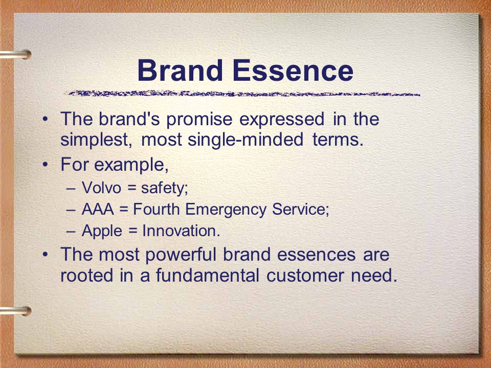 Brand Essence The brand s promise expressed in the simplest, most single-minded terms.