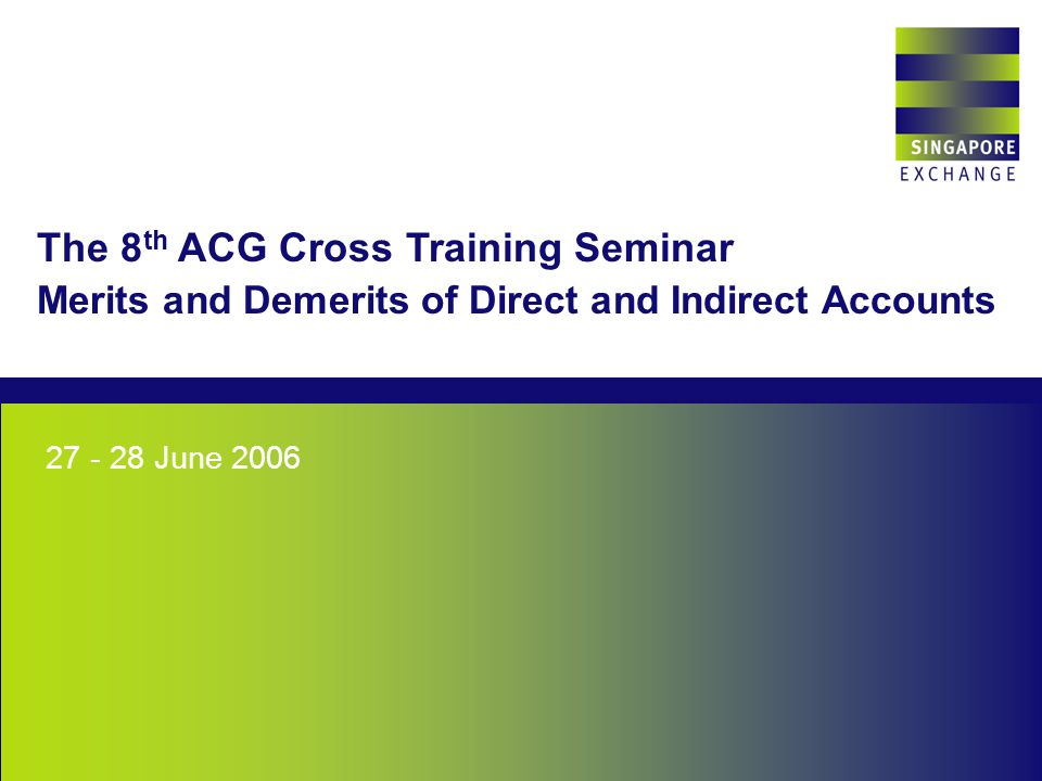 Singapore Exchange June 2006 The 8 th ACG Cross Training Seminar Merits and Demerits of Direct and Indirect Accounts
