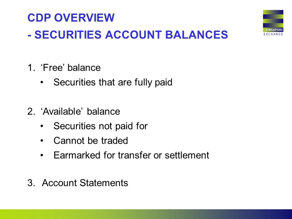  'Free' balance Securities that are fully paid  'Available' balance Securities not paid for Cannot be traded Earmarked for transfer or settlement CDP OVERVIEW - SECURITIES ACCOUNT BALANCES 3.Account Statements