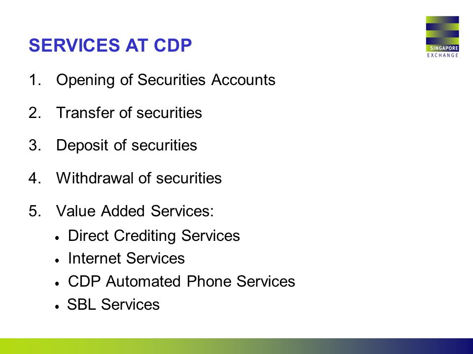 1.Opening of Securities Accounts 2.Transfer of securities 3.Deposit of securities 4.Withdrawal of securities 5.Value Added Services:  Direct Crediting Services  Internet Services  CDP Automated Phone Services  SBL Services SERVICES AT CDP