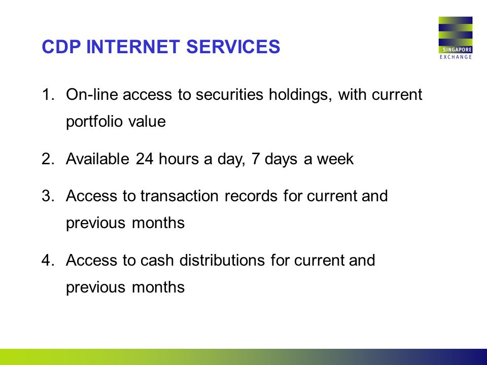1.On-line access to securities holdings, with current portfolio value 2.Available 24 hours a day, 7 days a week 3.Access to transaction records for current and previous months 4.Access to cash distributions for current and previous months CDP INTERNET SERVICES