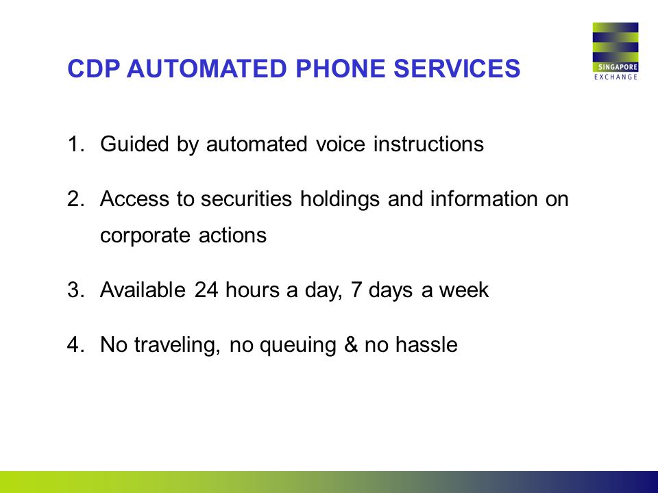 1.Guided by automated voice instructions 2.Access to securities holdings and information on corporate actions 3.Available 24 hours a day, 7 days a week 4.No traveling, no queuing & no hassle CDP AUTOMATED PHONE SERVICES