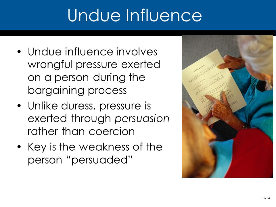 13-14 Undue influence involves wrongful pressure exerted on a person during the bargaining process Unlike duress, pressure is exerted through persuasion rather than coercion Key is the weakness of the person persuaded Undue Influence