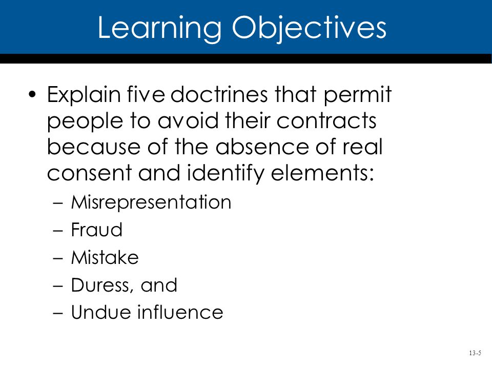 13-5 Learning Objectives Explain five doctrines that permit people to avoid their contracts because of the absence of real consent and identify elements: –Misrepresentation –Fraud –Mistake –Duress, and –Undue influence