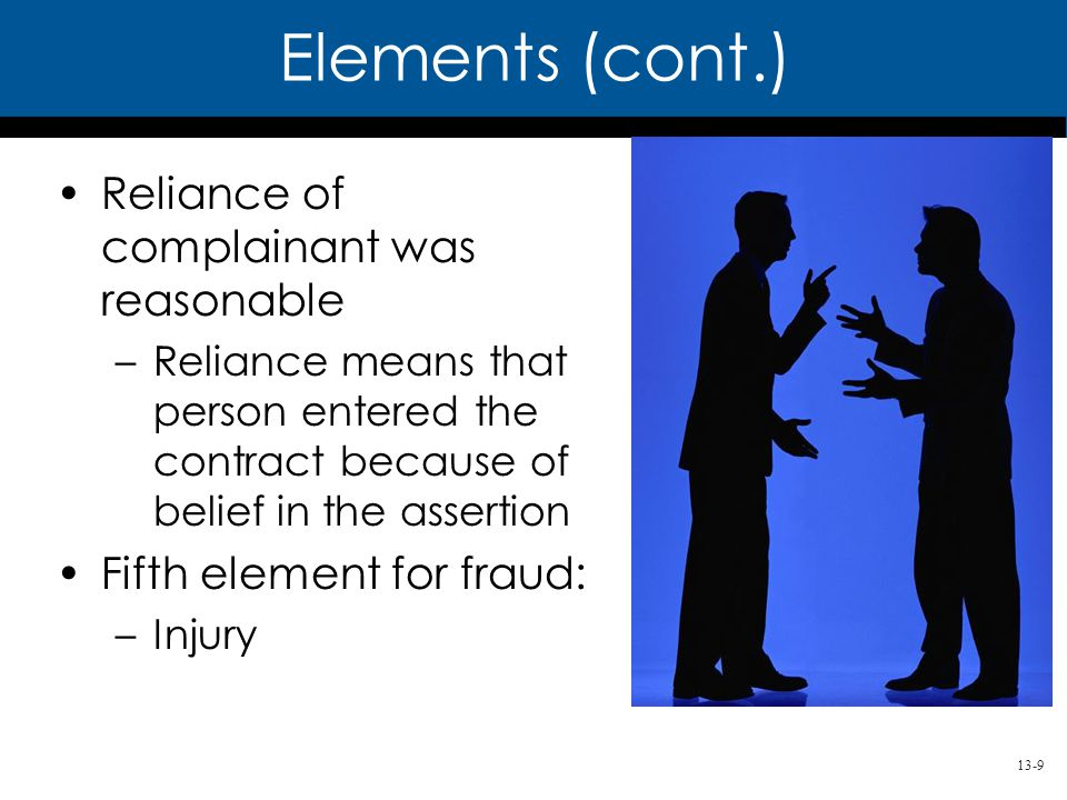 13-9 Reliance of complainant was reasonable –Reliance means that person entered the contract because of belief in the assertion Fifth element for fraud: –Injury Elements (cont.)