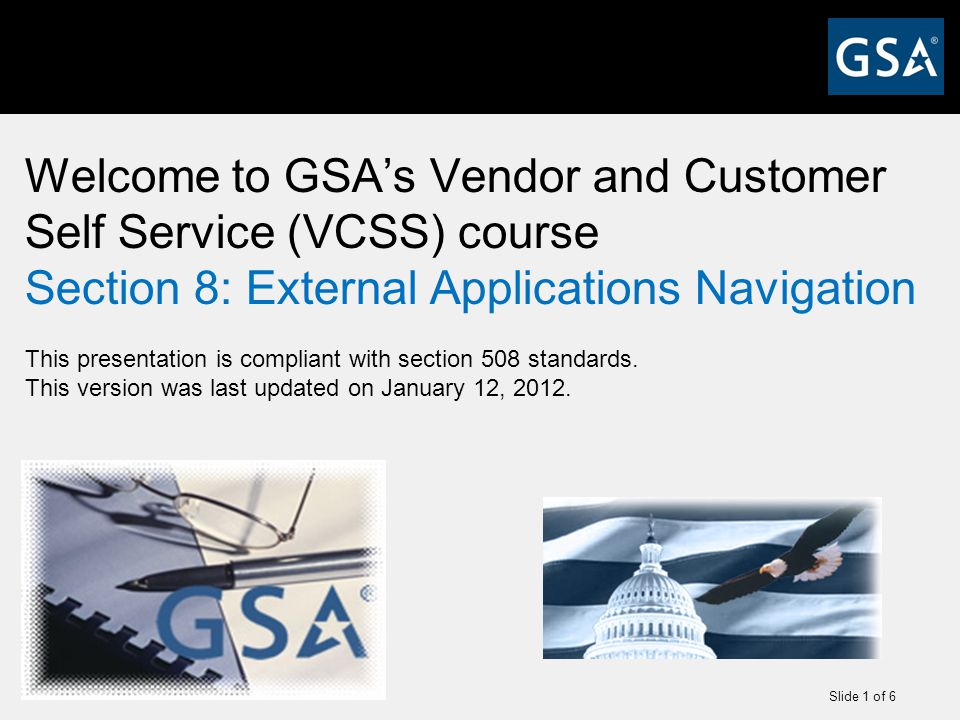 Slide 1 of 6 Welcome to GSA's Vendor and Customer Self Service (VCSS) course Section 8: External Applications Navigation This presentation is compliant with section 508 standards.