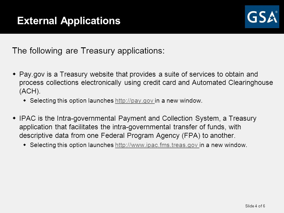 Slide 4 of 6 External Applications The following are Treasury applications:  Pay.gov is a Treasury website that provides a suite of services to obtain and process collections electronically using credit card and Automated Clearinghouse (ACH).