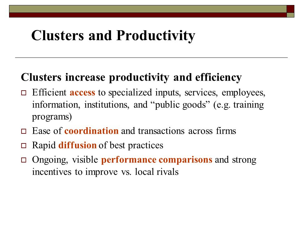 Clusters and Productivity Clusters increase productivity and efficiency  Efficient access to specialized inputs, services, employees, information, institutions, and public goods (e.g.