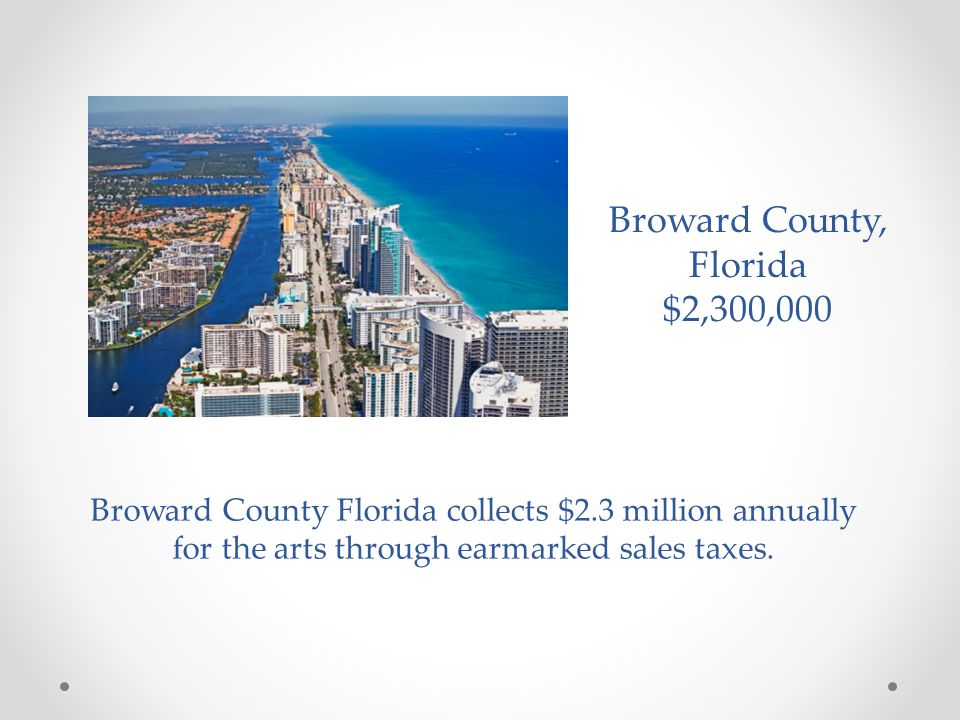 Broward County, Florida $2,300,000 Broward County Florida collects $2.3 million annually for the arts through earmarked sales taxes.
