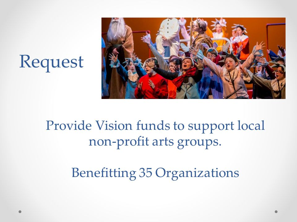 Provide Vision funds to support local non-profit arts groups. Benefitting 35 Organizations Request
