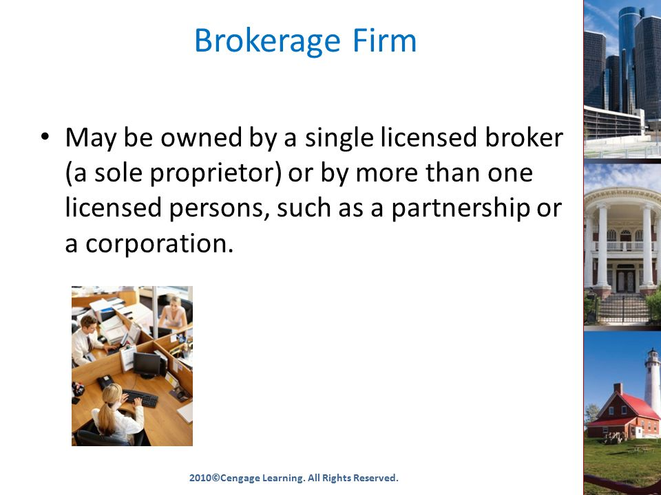 Brokerage Firm May be owned by a single licensed broker (a sole proprietor) or by more than one licensed persons, such as a partnership or a corporation.