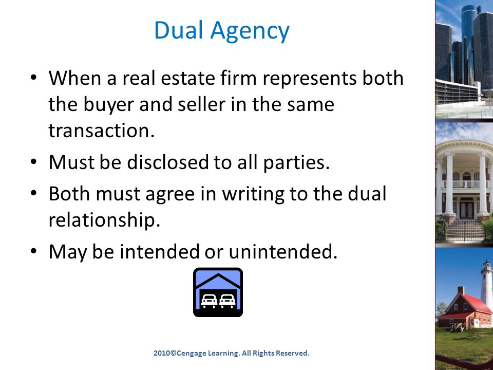 Dual Agency When a real estate firm represents both the buyer and seller in the same transaction.