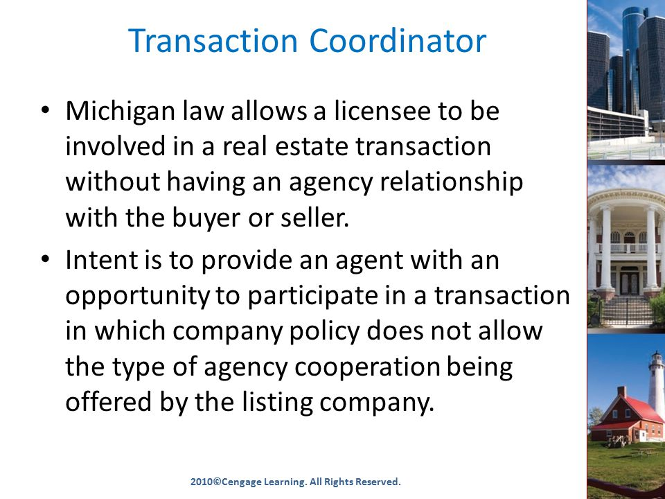 Transaction Coordinator Michigan law allows a licensee to be involved in a real estate transaction without having an agency relationship with the buyer or seller.