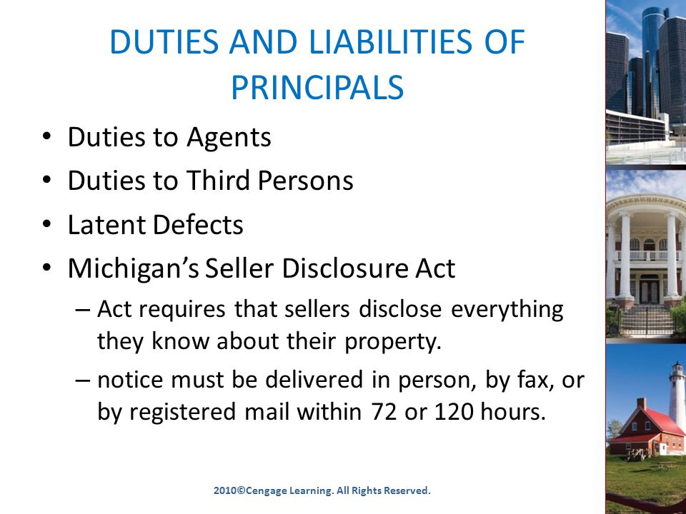 DUTIES AND LIABILITIES OF PRINCIPALS Duties to Agents Duties to Third Persons Latent Defects Michigan's Seller Disclosure Act – Act requires that sellers disclose everything they know about their property.