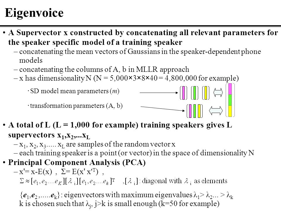 Eigenvoice A Supervector x constructed by concatenating all relevant parameters for the speaker specific model of a training speaker –concatenating the mean vectors of Gaussians in the speaker-dependent phone models –concatenating the columns of A, b in MLLR approach –x has dimensionality N (N = 5,000×3×8×40 = 4,800,000 for example) ·SD model mean parameters (m) ·transformation parameters (A, b) A total of L (L = 1,000 for example) training speakers gives L supervectors x 1,x 2,...x L –x 1, x 2, x