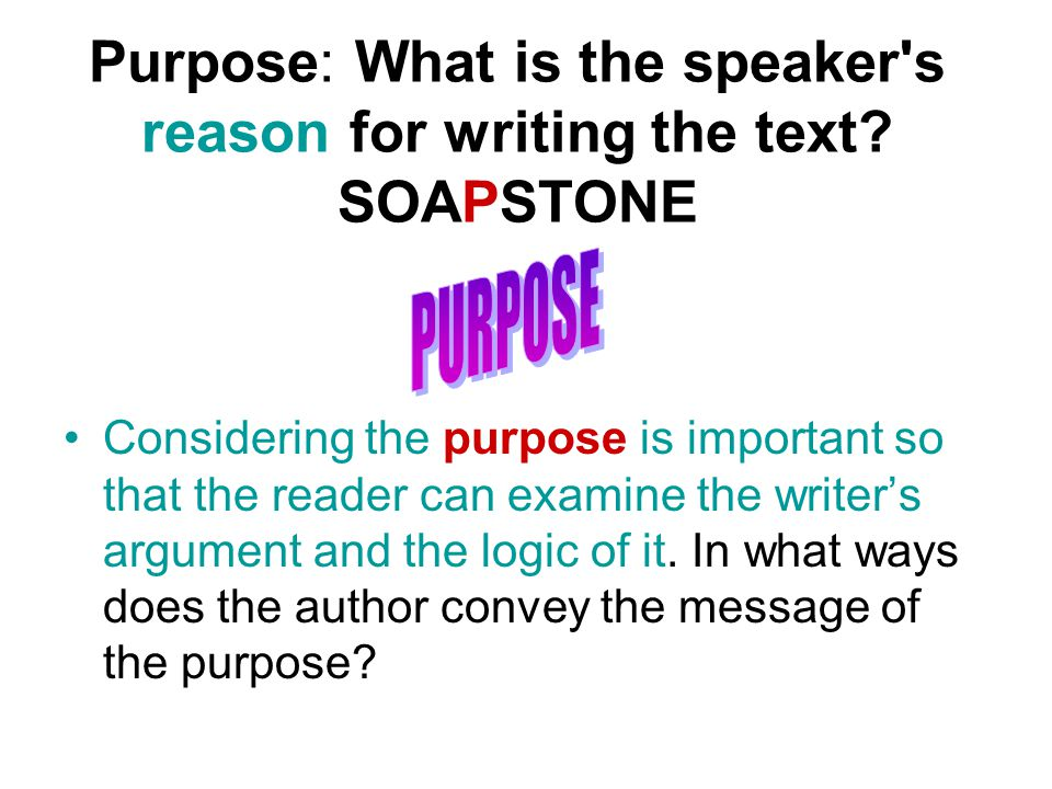 Purpose: What is the speaker s reason for writing the text.