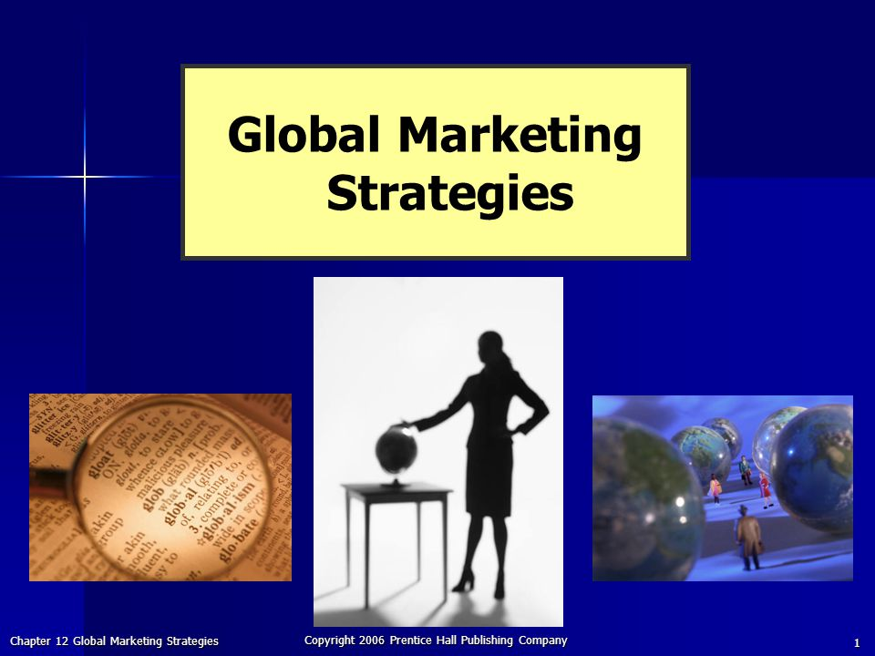 Chapter 12 Global Marketing Strategies Copyright 2006 Prentice Hall Publishing Company 1 Global Marketing Strategies