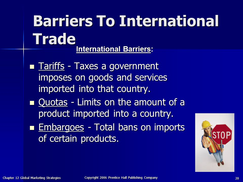 Chapter 12 Global Marketing Strategies Copyright 2006 Prentice Hall Publishing Company 20 Tariffs - Taxes a government imposes on goods and services imported into that country.