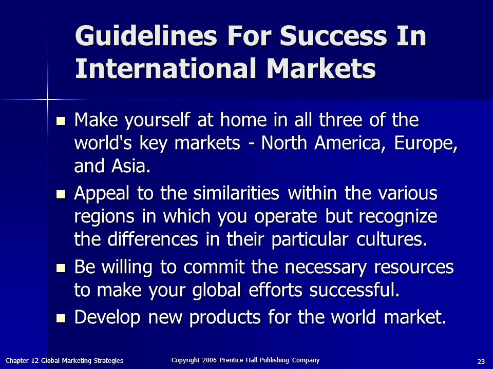Chapter 12 Global Marketing Strategies Copyright 2006 Prentice Hall Publishing Company 23 Guidelines For Success In International Markets Make yourself at home in all three of the world s key markets - North America, Europe, and Asia.