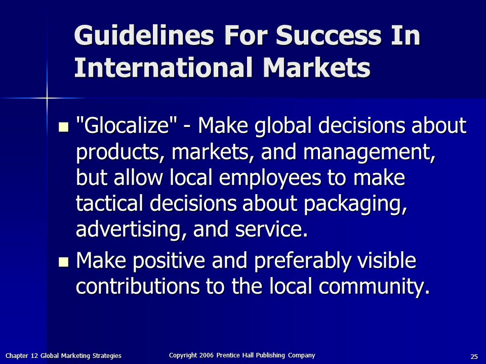 Chapter 12 Global Marketing Strategies Copyright 2006 Prentice Hall Publishing Company 25 Glocalize - Make global decisions about products, markets, and management, but allow local employees to make tactical decisions about packaging, advertising, and service.