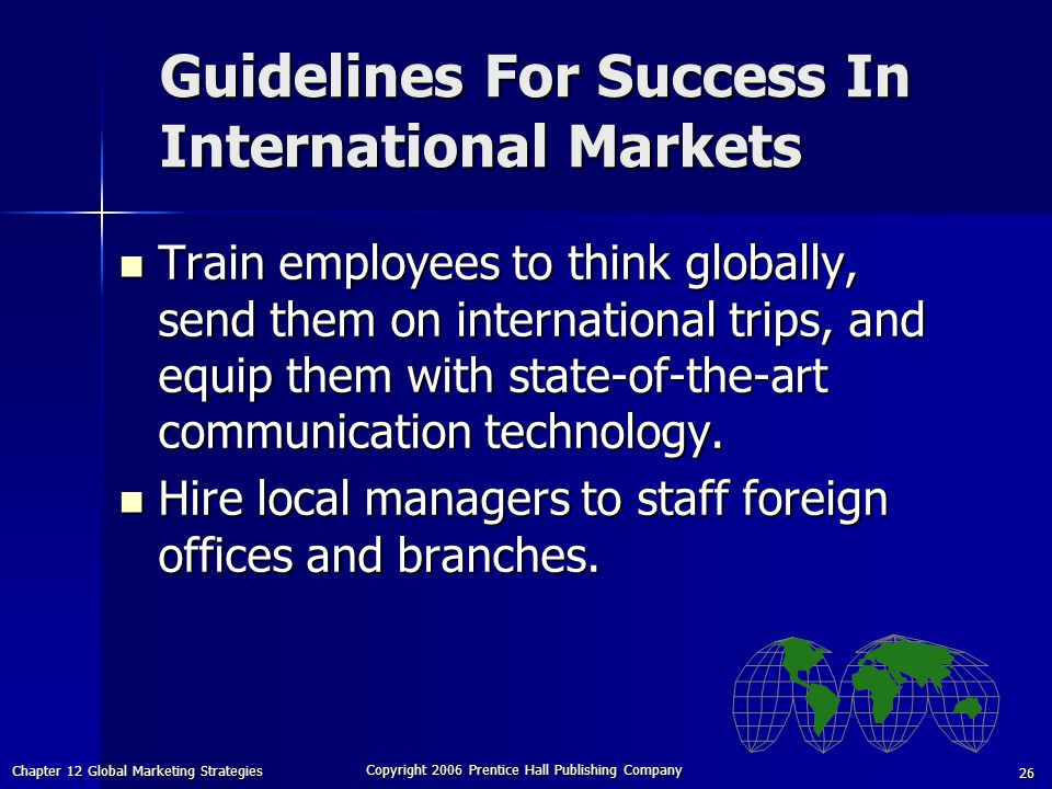 Chapter 12 Global Marketing Strategies Copyright 2006 Prentice Hall Publishing Company 26 Train employees to think globally, send them on international trips, and equip them with state-of-the-art communication technology.
