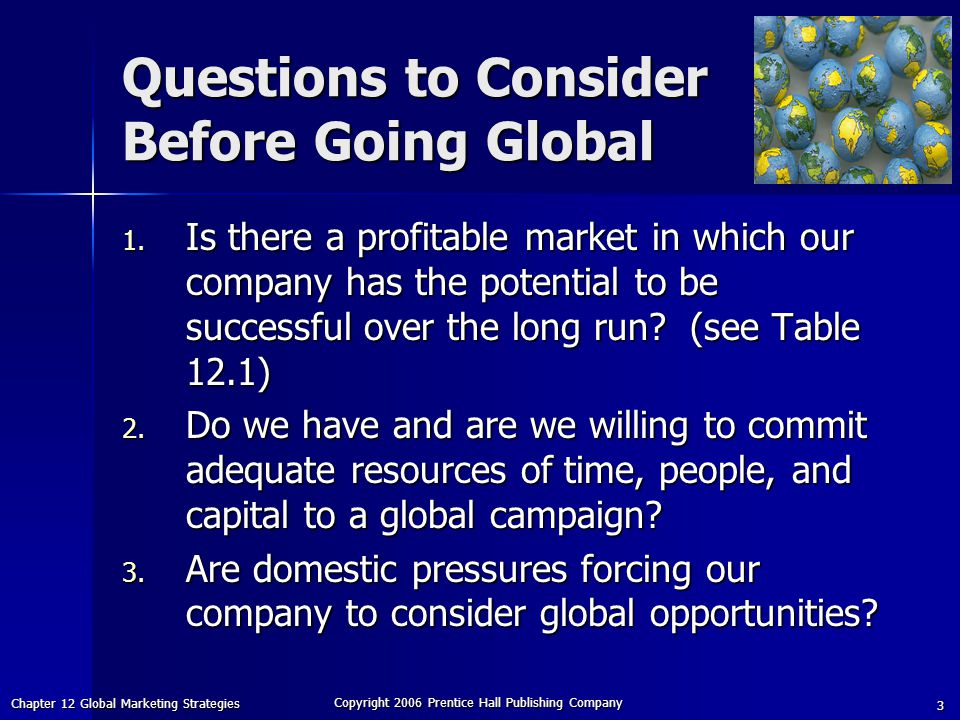 Chapter 12 Global Marketing Strategies Copyright 2006 Prentice Hall Publishing Company 3 Questions to Consider Before Going Global 1.