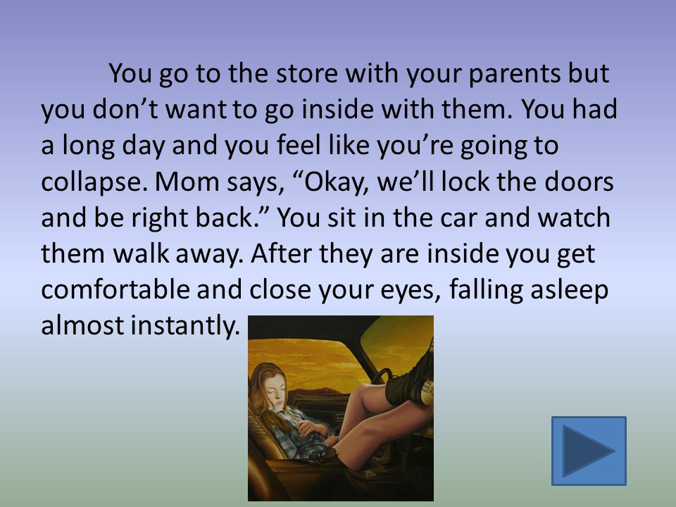 You go to the store with your parents but you don't want to go inside with them.