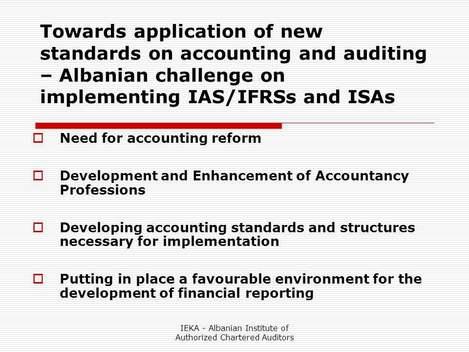 IEKA - Albanian Institute of Authorized Chartered Auditors Towards application of new standards on accounting and auditing – Albanian challenge on implementing IAS/IFRSs and ISAs  Need for accounting reform  Development and Enhancement of Accountancy Professions  Developing accounting standards and structures necessary for implementation  Putting in place a favourable environment for the development of financial reporting