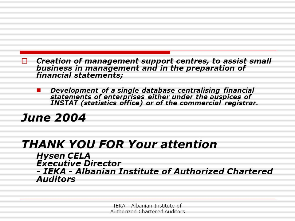 IEKA - Albanian Institute of Authorized Chartered Auditors  Creation of management support centres, to assist small business in management and in the preparation of financial statements; Development of a single database centralising financial statements of enterprises either under the auspices of INSTAT (statistics office) or of the commercial registrar.