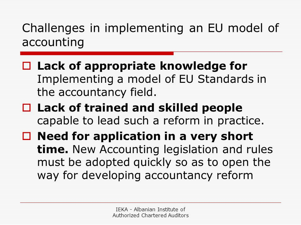 IEKA - Albanian Institute of Authorized Chartered Auditors Challenges in implementing an EU model of accounting  Lack of appropriate knowledge for Implementing a model of EU Standards in the accountancy field.
