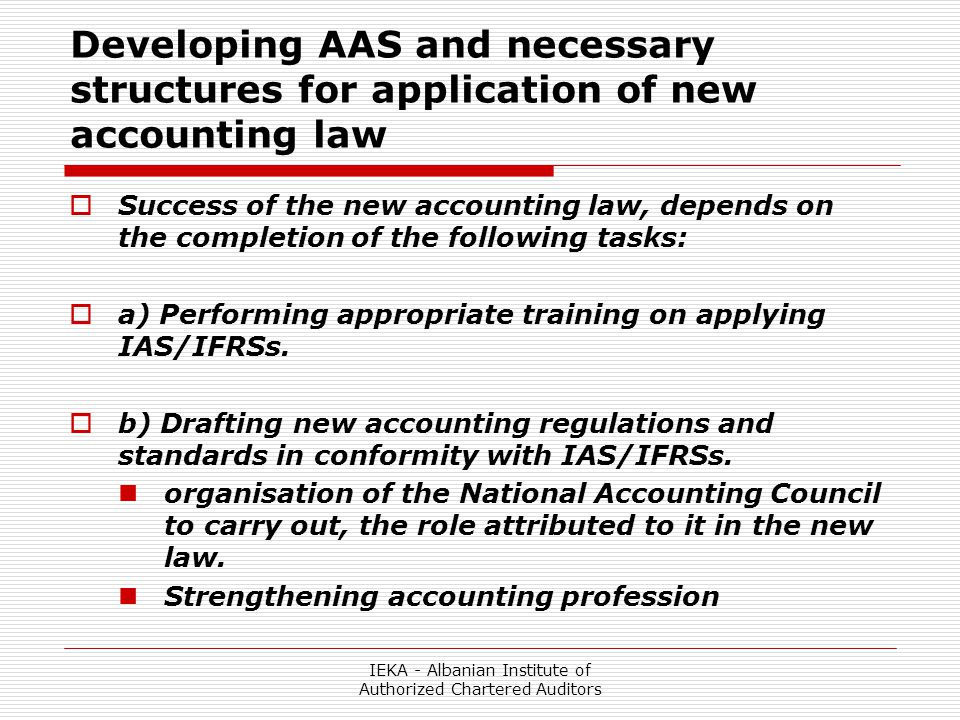 IEKA - Albanian Institute of Authorized Chartered Auditors Developing AAS and necessary structures for application of new accounting law  Success of the new accounting law, depends on the completion of the following tasks:  a) Performing appropriate training on applying IAS/IFRSs.