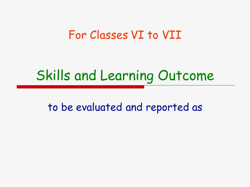 Skills and Learning Outcome to be evaluated and reported as For Classes VI to VII