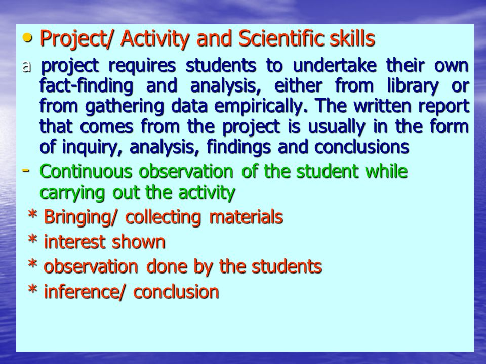 Project/ Activity and Scientific skills Project/ Activity and Scientific skills a project requires students to undertake their own fact-finding and analysis, either from library or from gathering data empirically.