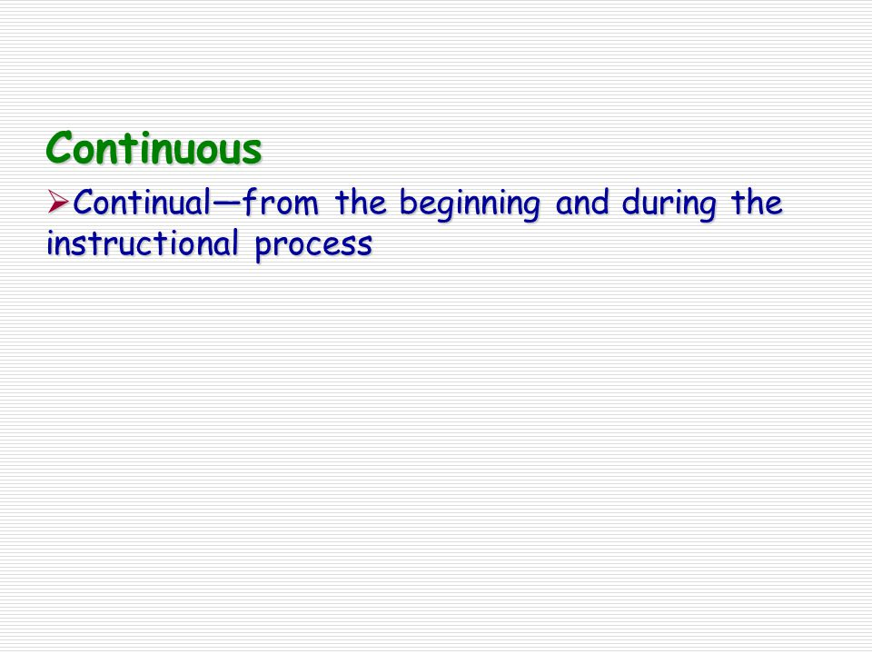 Continuous  Continual—from the beginning and during the instructional process