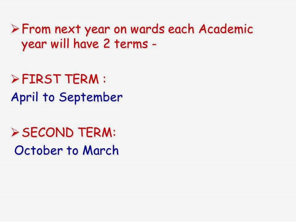  From next year on wards each Academic year will have 2 terms -  FIRST TERM : April to September  SECOND TERM: October to March October to March
