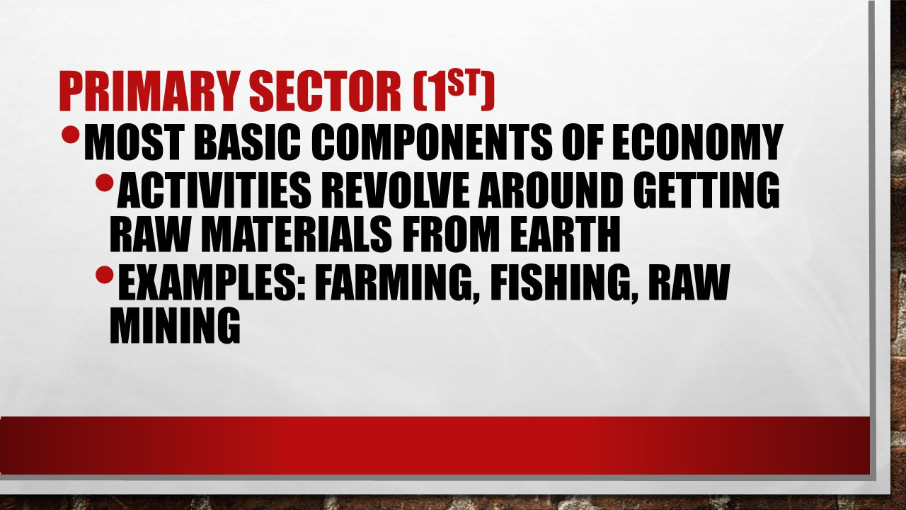 PRIMARY SECTOR (1 ST ) MOST BASIC COMPONENTS OF ECONOMY ACTIVITIES REVOLVE AROUND GETTING RAW MATERIALS FROM EARTH EXAMPLES: FARMING, FISHING, RAW MINING