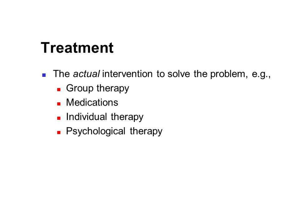 Treatment The actual intervention to solve the problem, e.g., Group therapy Medications Individual therapy Psychological therapy