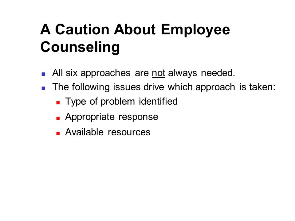 A Caution About Employee Counseling All six approaches are not always needed.