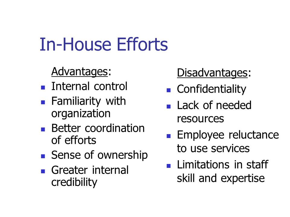 In-House Efforts Advantages: Internal control Familiarity with organization Better coordination of efforts Sense of ownership Greater internal credibility Disadvantages: Confidentiality Lack of needed resources Employee reluctance to use services Limitations in staff skill and expertise