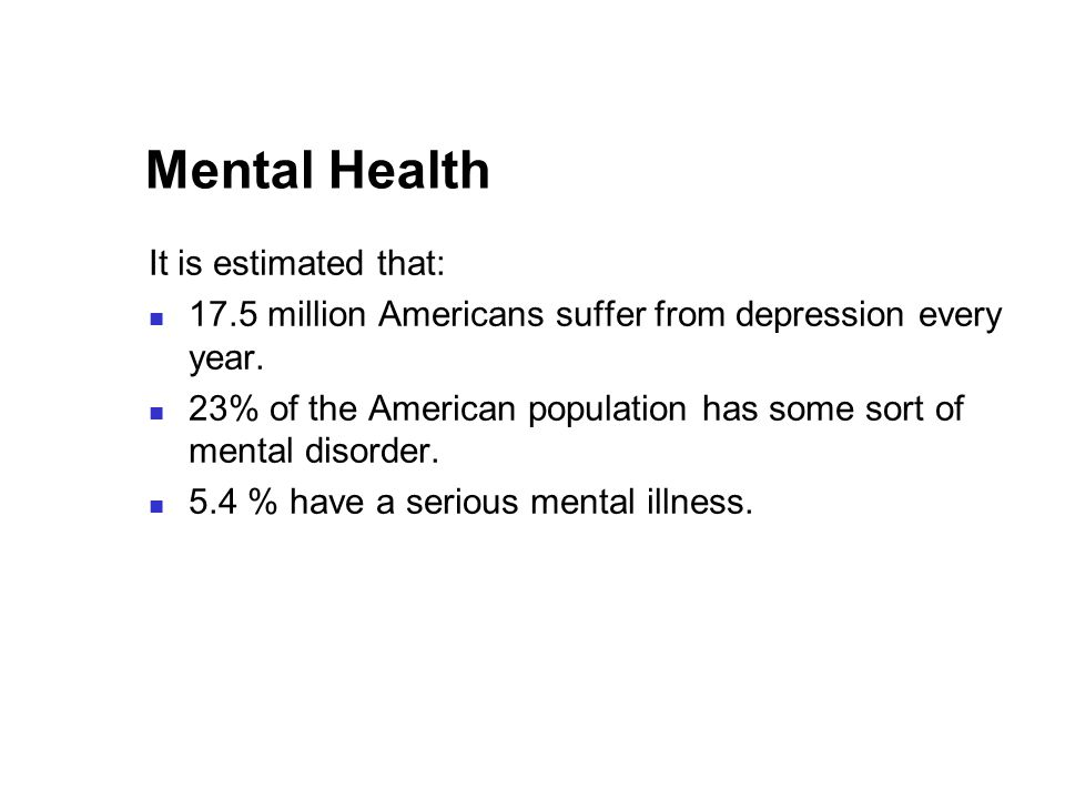 Mental Health It is estimated that: 17.5 million Americans suffer from depression every year.