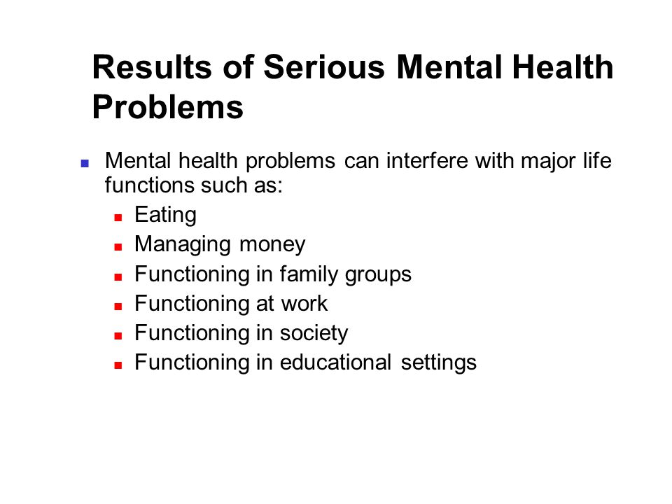 Results of Serious Mental Health Problems Mental health problems can interfere with major life functions such as: Eating Managing money Functioning in family groups Functioning at work Functioning in society Functioning in educational settings
