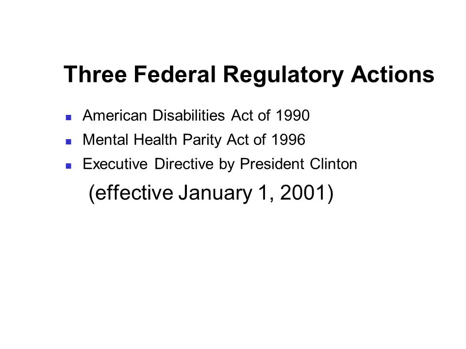 Three Federal Regulatory Actions American Disabilities Act of 1990 Mental Health Parity Act of 1996 Executive Directive by President Clinton (effective January 1, 2001)