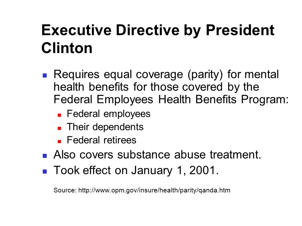 Executive Directive by President Clinton Requires equal coverage (parity) for mental health benefits for those covered by the Federal Employees Health Benefits Program: Federal employees Their dependents Federal retirees Also covers substance abuse treatment.