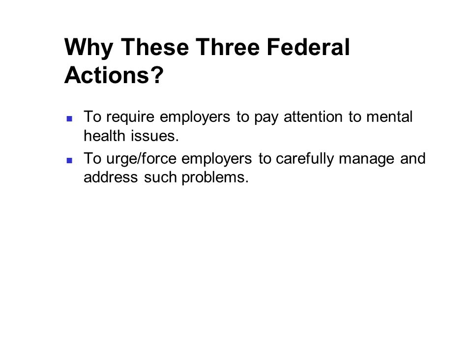 Why These Three Federal Actions. To require employers to pay attention to mental health issues.