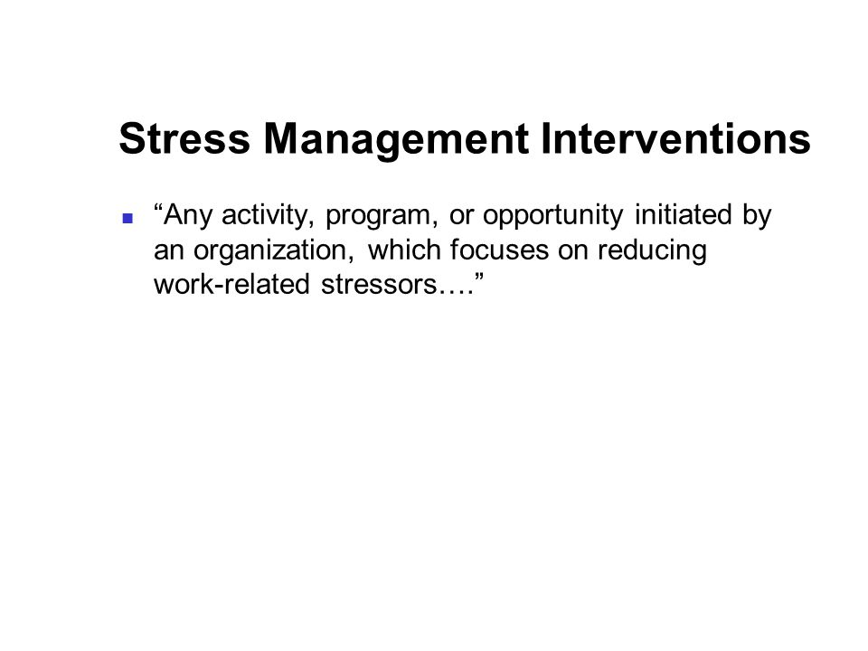 Stress Management Interventions Any activity, program, or opportunity initiated by an organization, which focuses on reducing work-related stressors….