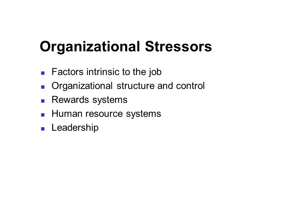 Organizational Stressors Factors intrinsic to the job Organizational structure and control Rewards systems Human resource systems Leadership