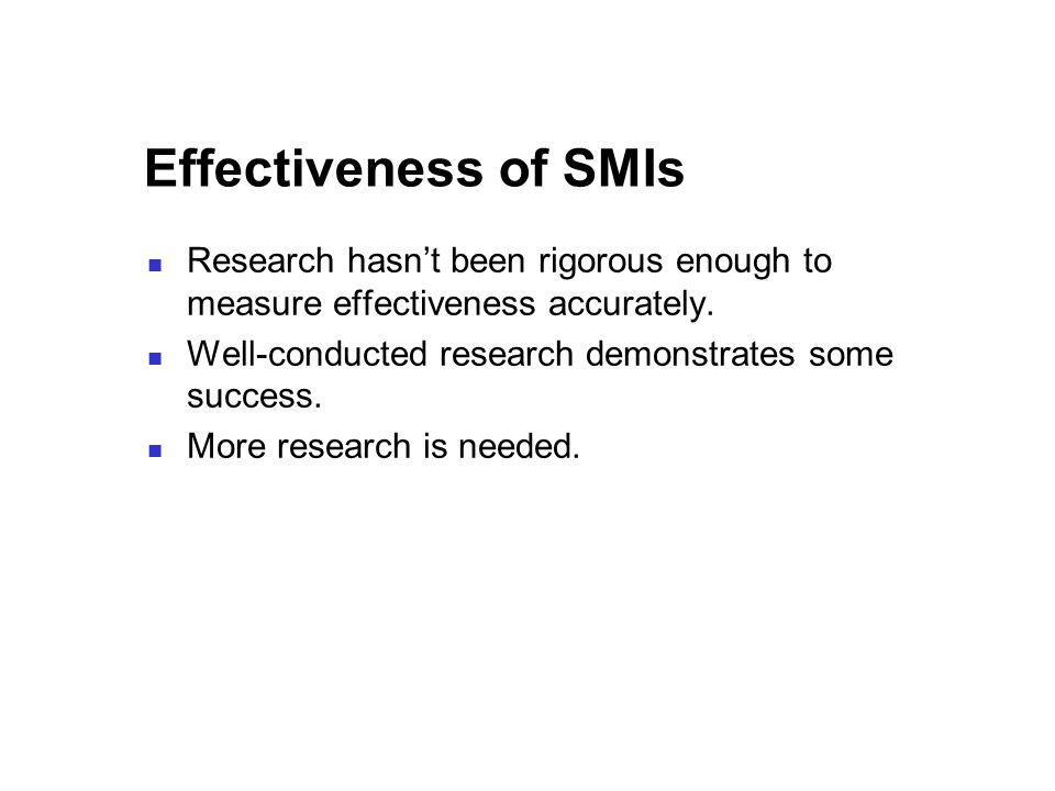 Effectiveness of SMIs Research hasn't been rigorous enough to measure effectiveness accurately.