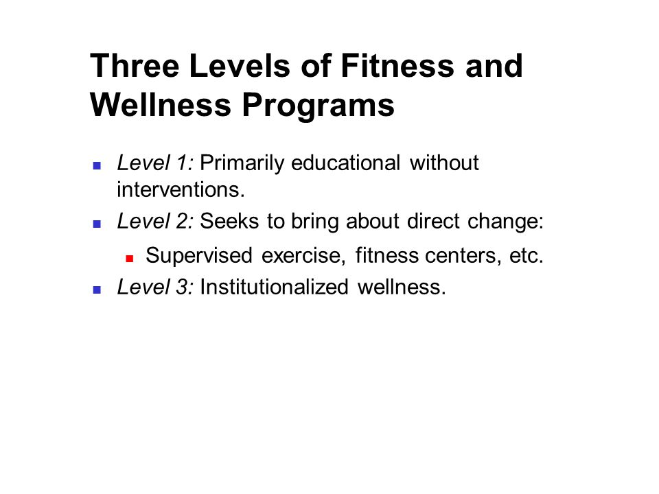 Three Levels of Fitness and Wellness Programs Level 1: Primarily educational without interventions.